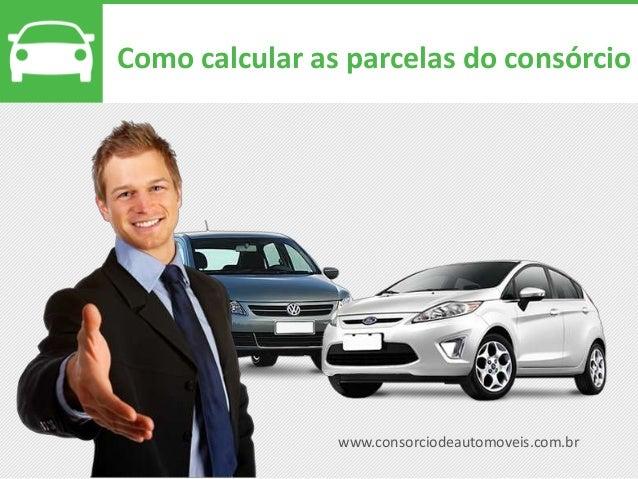 www.consorciodeautomoveis.com.br Como calcular as parcelas do consórcio
