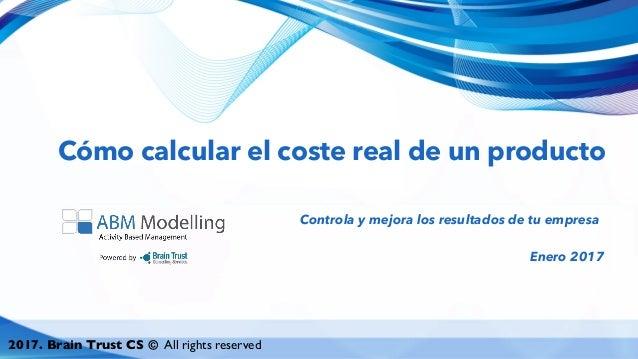 2017. Brain Trust CS © All rights reserved Cómo calcular el coste real de un producto Controla y mejora los resultados de ...