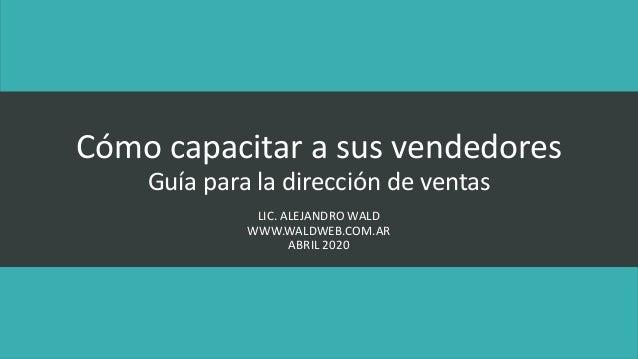 Cómo capacitar a sus vendedores Guía para la dirección de ventas LIC. ALEJANDRO WALD WWW.WALDWEB.COM.AR ABRIL 2020