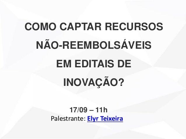 COMO CAPTAR RECURSOS NÃO-REEMBOLSÁVEIS EM EDITAIS DE INOVAÇÃO? 17/09 – 11h Palestrante: Elyr Teixeira