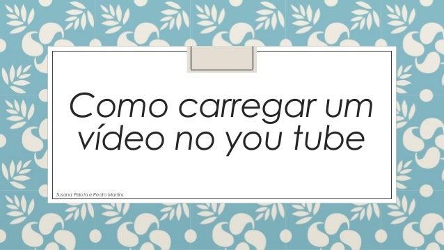 Como carregar um  vídeo no you tube  Susana Pelota e Pedro Martins