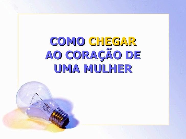 COMO  CHEGAR  AO CORAÇÃO DE UMA MULHER