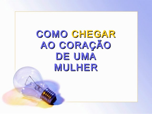 COMOCOMO CHEGARCHEGAR AO CORAÇÃOAO CORAÇÃO DE UMADE UMA MULHERMULHER