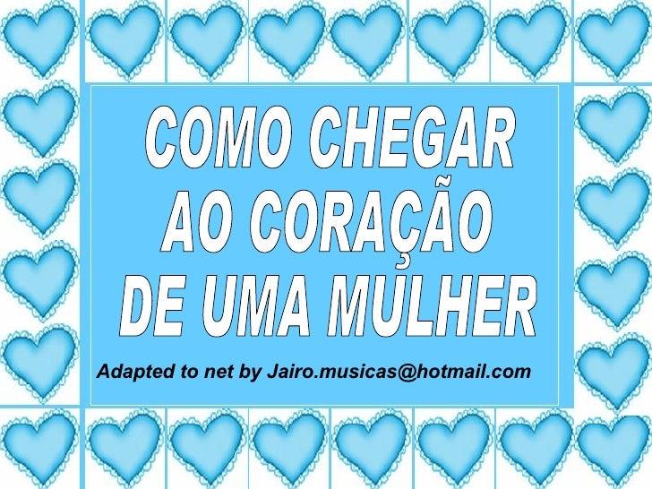 COMO CHEGAR AO CORAÇÃO DE UMA MULHER Adapted to net by Jairo.musicas@hotmail.com