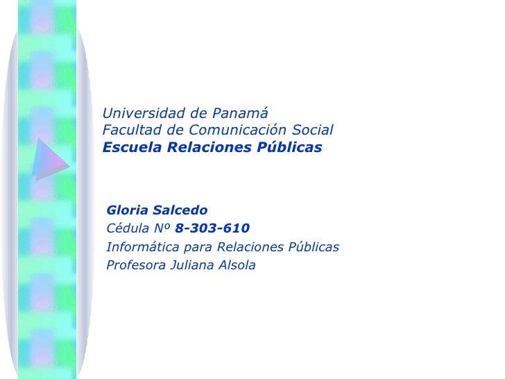 Universidad de Panamá Facultad de Comunicación Social Escuela Relaciones Públicas Gloria Salcedo Cédula Nº  8-303-610 Info...