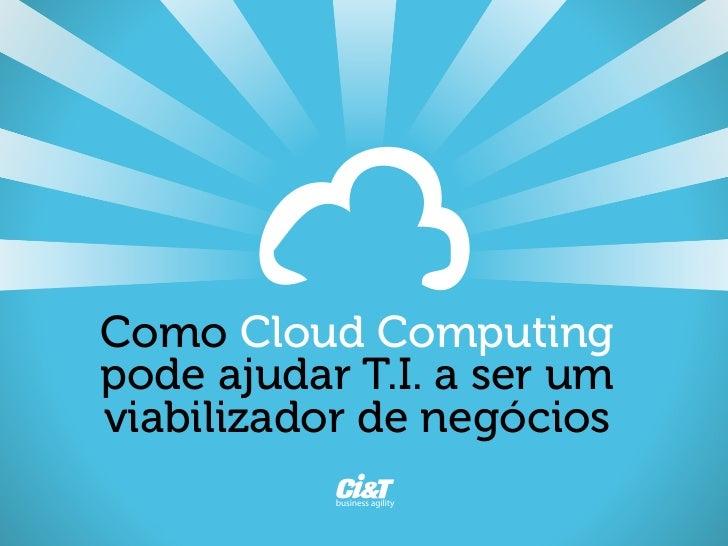 Como Cloud Computingpode ajudar T.I. a ser umviabilizador de negócios