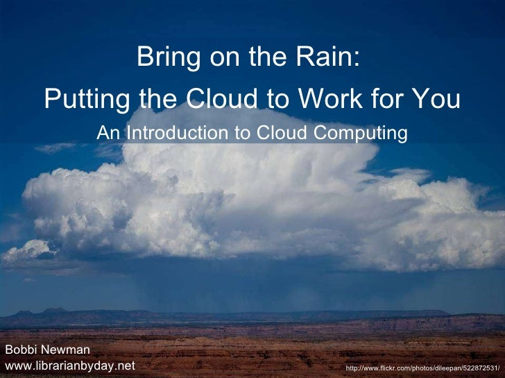 Bobbi Newman www.librarianbyday.net http://www.flickr.com/photos/dileepan/522872531/ Bring on the Rain:  Putting the Cloud...