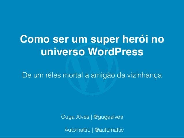 Como ser um super herói no universo WordPress De um réles mortal a amigão da vizinhança Guga Alves | @gugaalves Automattic...