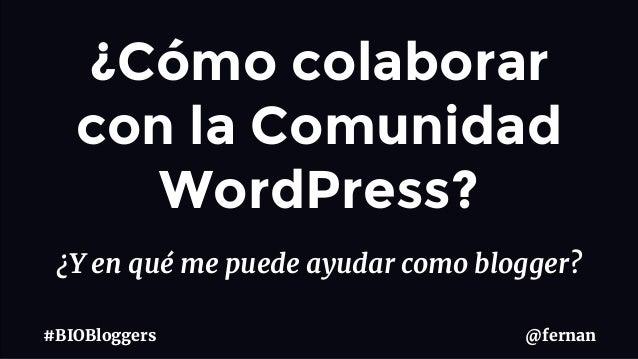 ¿Y en qué me puede ayudar como blogger? @fernan#BIOBloggers ¿Cómo colaborar con la Comunidad WordPress?