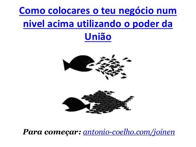 Como colocares o teu negócio num  nivel acima utilizando o poder da  União  Para começar: antonio-coelho.com/joinen
