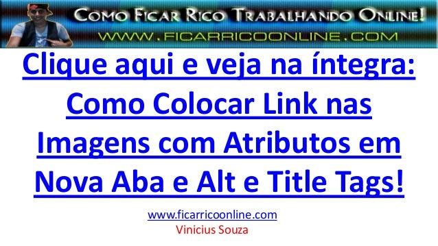 Clique aqui e veja na íntegra: Como Colocar Link nas Imagens com Atributos em Nova Aba e Alt e Title Tags! www.ficarricoon...