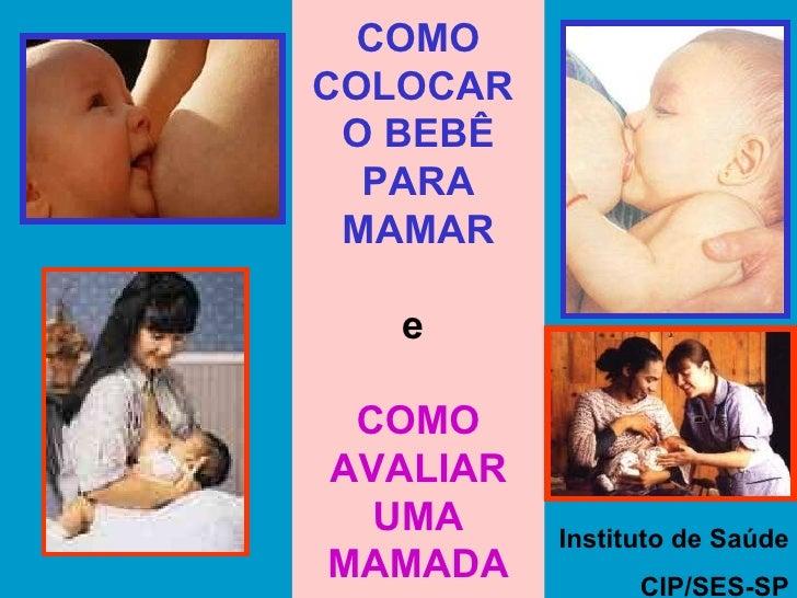 COMO COLOCAR  O BEBÊ PARA MAMAR e  COMO AVALIAR UMA MAMADA Instituto de Saúde CIP/SES-SP