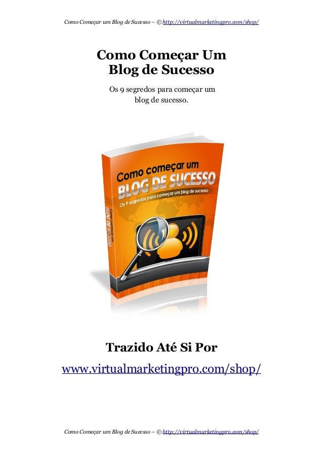 Como Começar um Blog de Sucesso – © http://virtualmarketingpro.com/shop/  Como Começar Um  Blog de Sucesso  Os 9 segredos ...