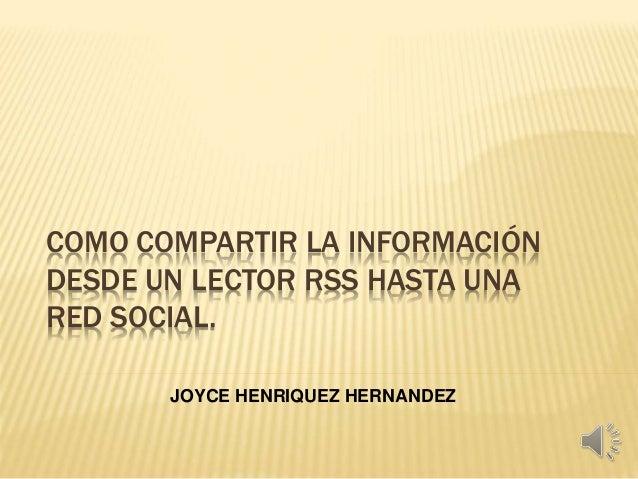 COMO COMPARTIR LA INFORMACIÓN DESDE UN LECTOR RSS HASTA UNA RED SOCIAL. JOYCE HENRIQUEZ HERNANDEZ