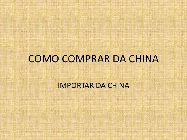 COMO COMPRAR DA CHINA  IMPORTAR DA CHINA