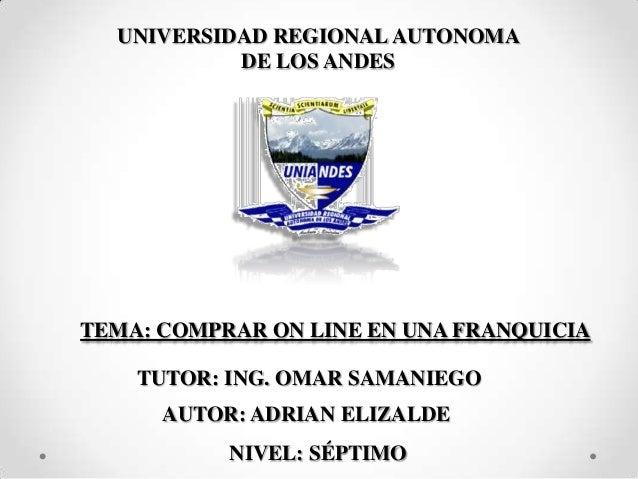 TEMA: COMPRAR ON LINE EN UNA FRANQUICIA AUTOR: ADRIAN ELIZALDE TUTOR: ING. OMAR SAMANIEGO UNIVERSIDAD REGIONALAUTONOMA DE ...