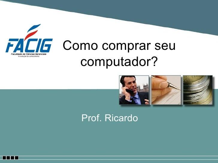 Como comprar seu computador? Prof. Ricardo