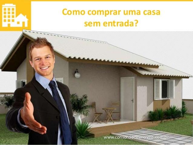 www.consorciodeimoveis.com.br Como comprar uma casa sem entrada?