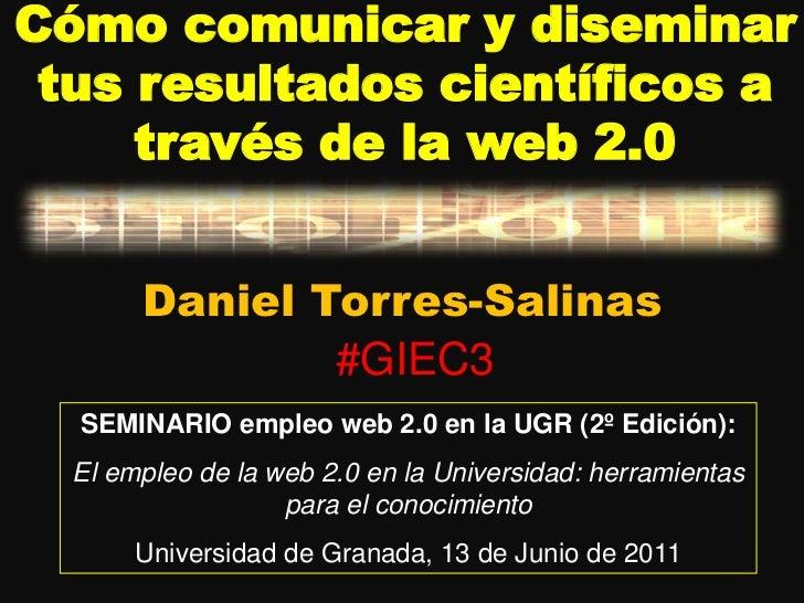 Cómo comunicar y diseminar tus resultados científicos a través de la web 2.0<br />Daniel Torres-Salinas<br />#GIEC3<br />S...