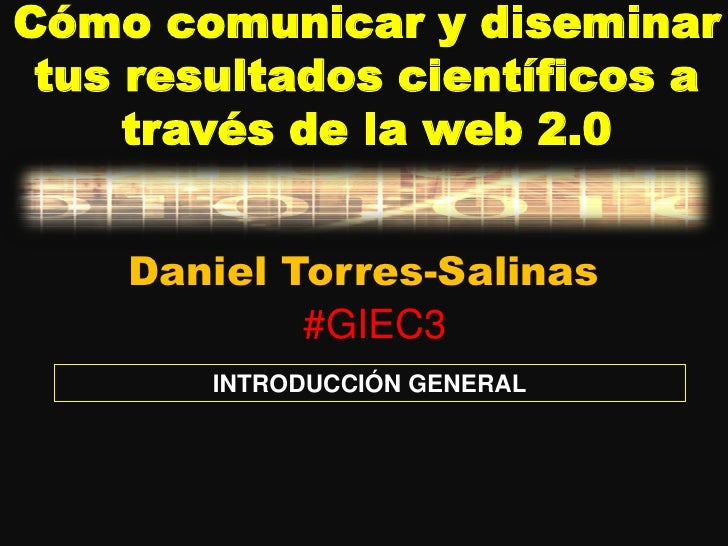 Cómo comunicar y diseminar tus resultados científicos a     través de la web 2.0    Daniel Torres-Salinas            #GIEC...