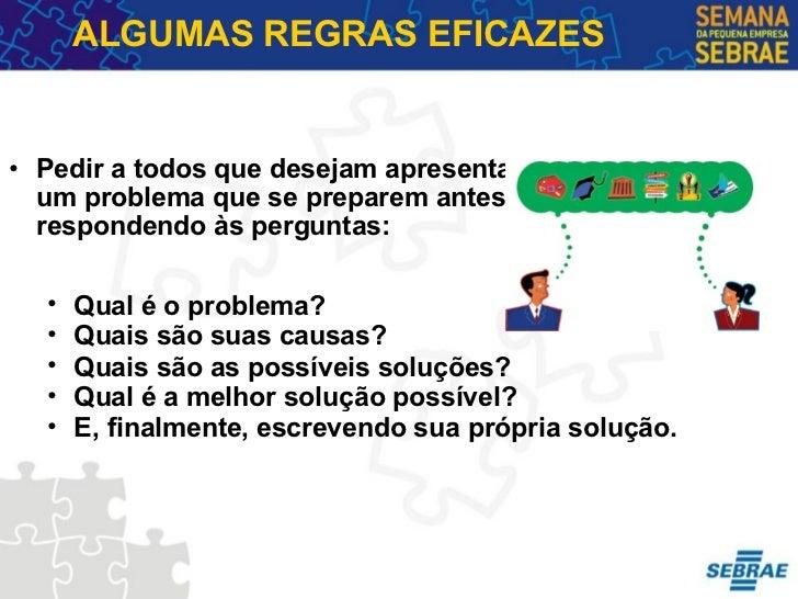 ALGUMAS REGRAS EFICAZES <ul><ul><li>Pedir a todos que desejam apresentar um problema que se preparem antes respondendo às ...