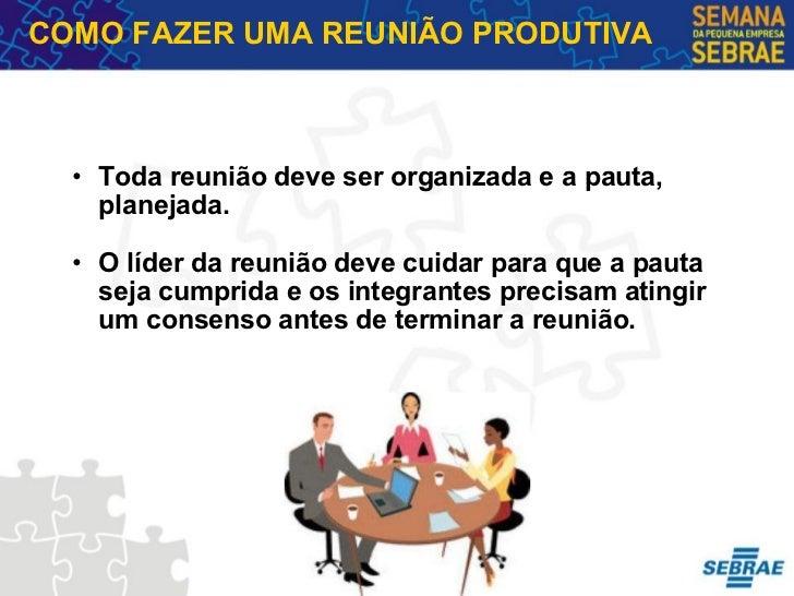 <ul><ul><li>Toda reunião deve ser organizada e a pauta, planejada. </li></ul></ul><ul><ul><li>O líder da reunião deve cuid...