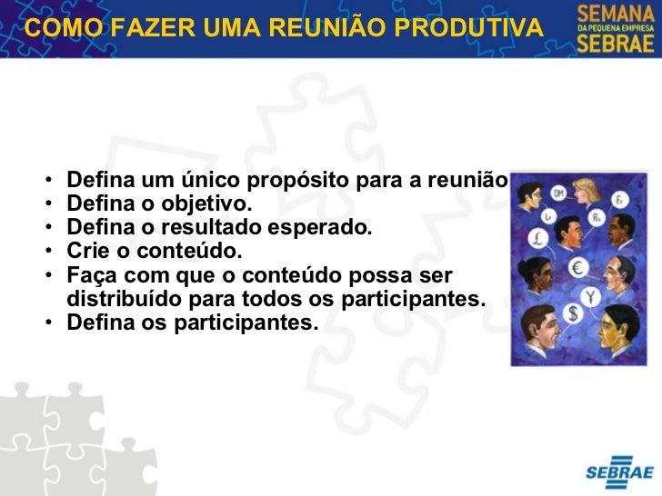 COMO FAZER UMA REUNIÃO PRODUTIVA <ul><ul><li>Defina um único propósito para a reunião. </li></ul></ul><ul><ul><li>Defina o...