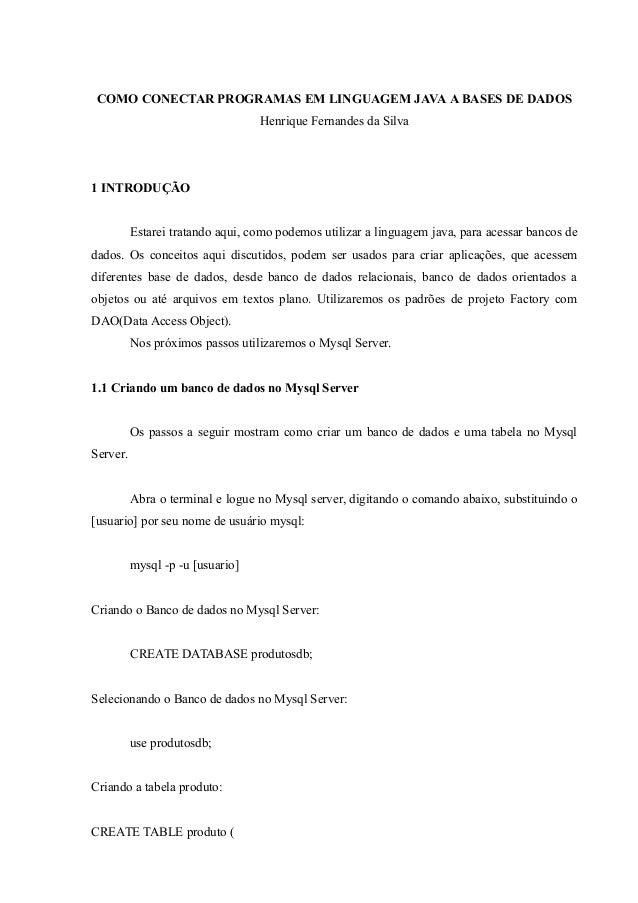 COMO CONECTAR PROGRAMAS EM LINGUAGEM JAVA A BASES DE DADOS Henrique Fernandes da Silva 1 INTRODUÇÃO Estarei tratando aqui,...