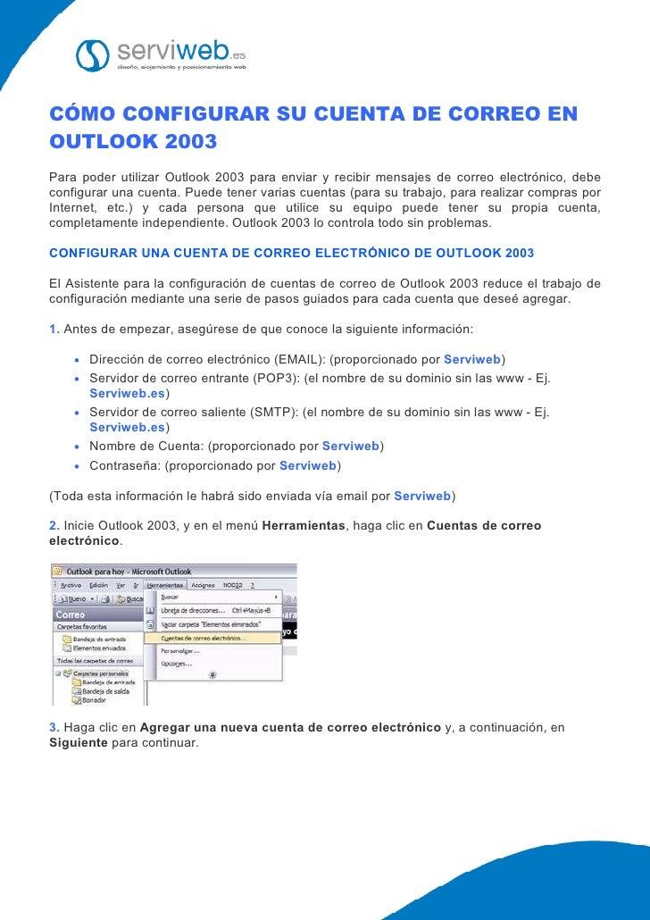 CÓMO CONFIGURAR SU CUENTA DE CORREO EN OUTLOOK 2003 Para poder utilizar Outlook 2003 para enviar y recibir mensajes de cor...