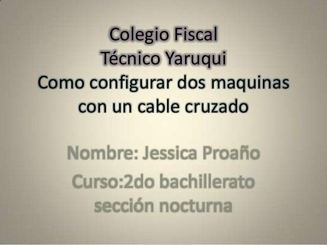 Colegio FiscalTécnico YaruquiComo configurar dos maquinascon un cable cruzadoNombre: Jessica ProañoCurso:2do bachilleratos...