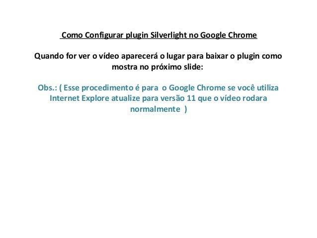 Como Configurar plugin Silverlight no Google Chrome Quando for ver o vídeo aparecerá o lugar para baixar o plugin como mos...