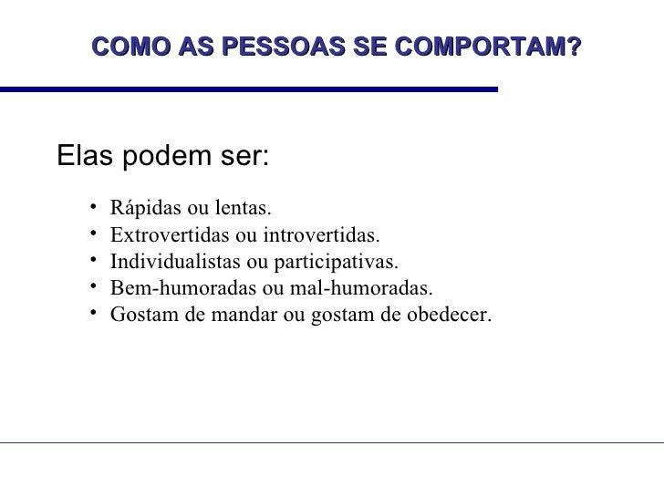 COMO AS PESSOAS SE COMPORTAM?Elas podem ser:  •   Rápidas ou lentas.  •   Extrovertidas ou introvertidas.  •   Individuali...