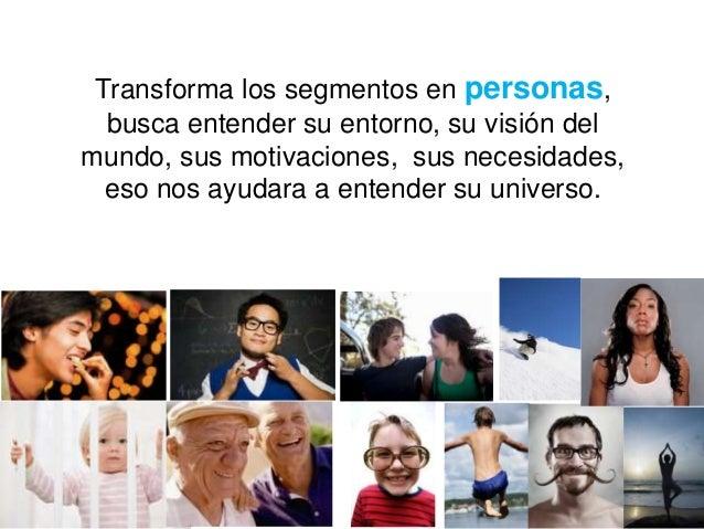 Transforma los segmentos en personas,  busca entender su entorno, su visión delmundo, sus motivaciones, sus necesidades,  ...