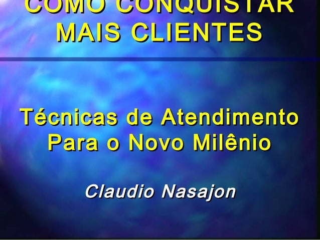 COMO CONQUISTAR  MAIS CLIENTESTécnicas de Atendimento  Para o Novo Milênio     Claudio Nasajon