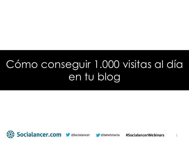 @benetmaria@Socialancer 1 Cómo conseguir 1.000 visitas al día en tu blog #SocialancerWebinars
