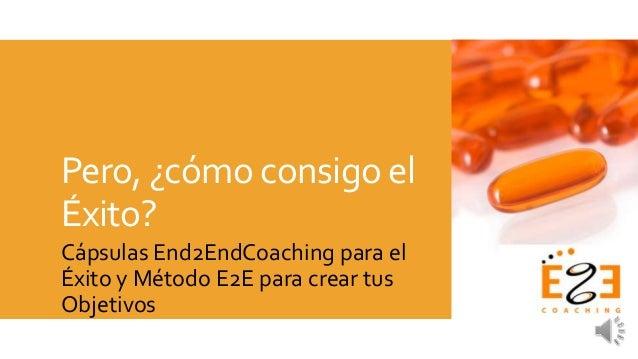 Pero, ¿cómo consigo el Éxito? Cápsulas End2EndCoaching para el Éxito y Método E2E para crear tus Objetivos
