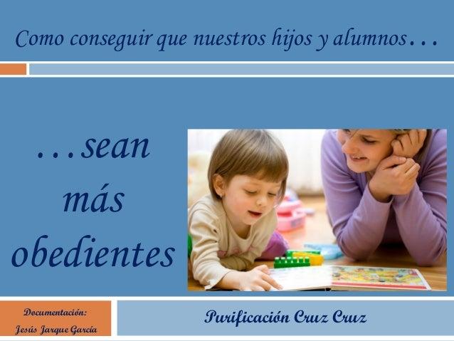 Como conseguir que nuestros hijos y alumnos… Documentación: Jesús Jarque García Purificación Cruz Cruz …sean más obedientes