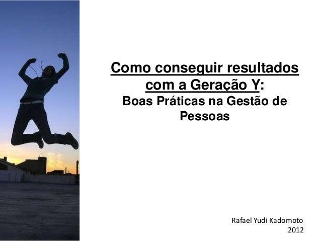 Como conseguir resultados   com a Geração Y: Boas Práticas na Gestão de          Pessoas                  Rafael Yudi Kado...