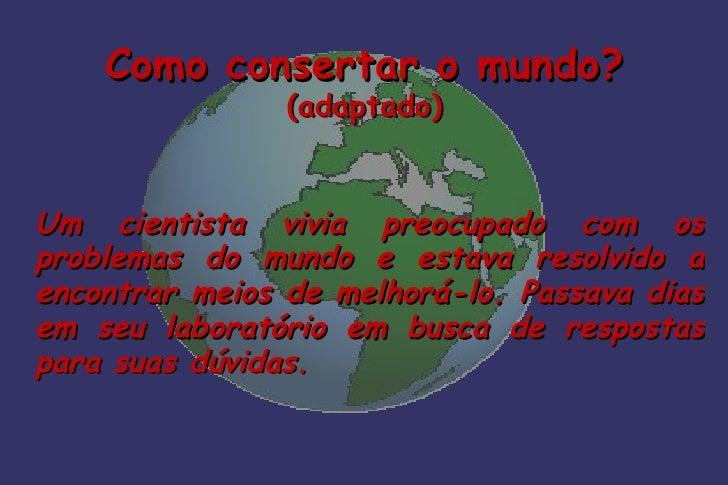 Como consertar o mundo?                (adaptado)Um cientista vivia preocupado com osproblemas do mundo e estava resolvido...