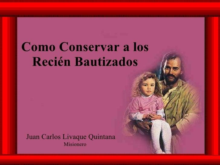 Como Conservar a los Recién Bautizados Juan Carlos Livaque Quintana Misionero