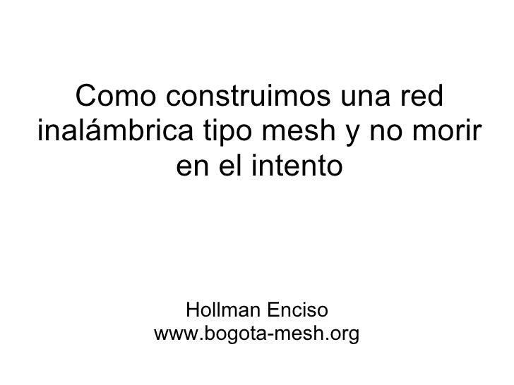 Como construimos una redinalámbrica tipo mesh y no morir          en el intento          Hollman Enciso        www.bogota-...