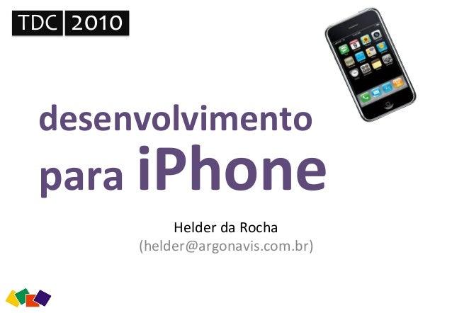 desenvolvimento   para  iPhone   Helder  da  Rocha   (helder@argonavis.com.br)   TDC   2010