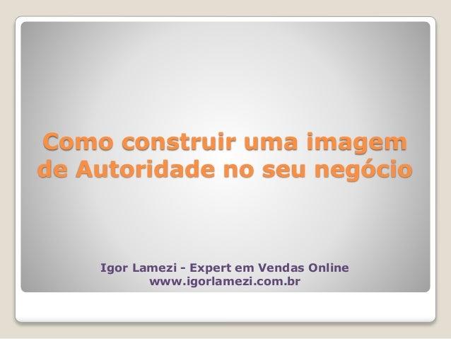 Como construir uma imagem de Autoridade no seu negócio Igor Lamezi - Expert em Vendas Online www.igorlamezi.com.br