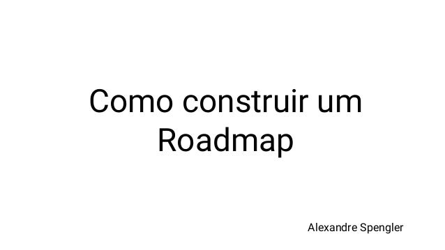Como construir um Roadmap Alexandre Spengler