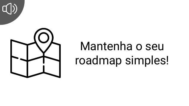 Mantenha o seu roadmap simples!
