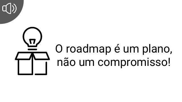 O roadmap é um plano, não um compromisso!
