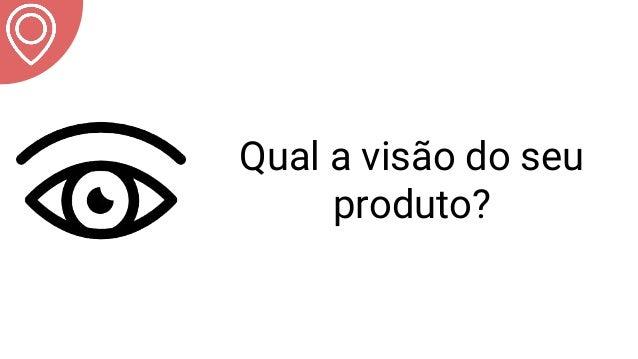 Qual a visão do seu produto?