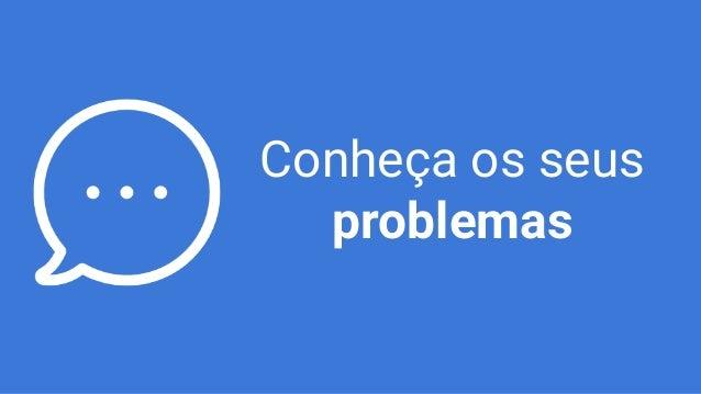 Conheça os seus problemas