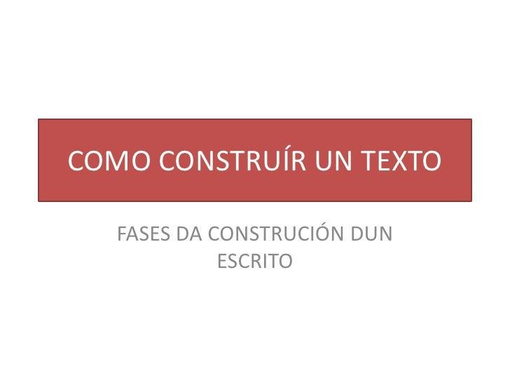 COMO CONSTRUÍR UN TEXTO   FASES DA CONSTRUCIÓN DUN             ESCRITO