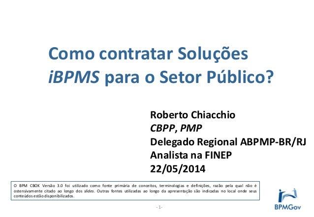 Como contratar Soluções iBPMS para o Setor Público? - 1- Roberto Chiacchio CBPP, PMP Delegado Regional ABPMP-BR/RJ Analist...